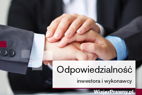 Solidarna odpowiedzialność inwestora i wykonawcy